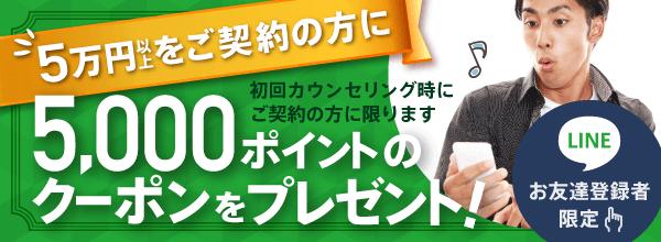 LINEお友達登録者限定:5万円以上のご契約で5,000ポイントクーポンプレゼント(初回カウンセリング時にご契約の方に限ります)